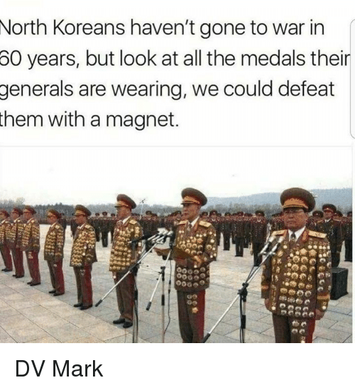 Memes, All The, and 🤖: North Koreans haven't gone to war in  60  years, but look at all the medals their  generals  are wearing, we could defeat  them with a magnet. DV Mark