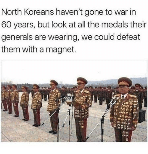 Dank, All The, and 🤖: North Koreans haven't gone to war in  60 years, but look at all the medals their  generals are wearing, we could defeat  them with a magnet.