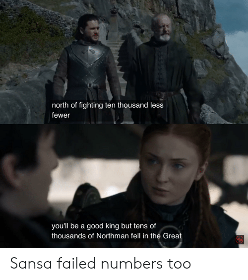 Good, King, and Fighting: north of fighting ten thousand less  fewer  you'll be a good king but tens of  thousands of Northman fell in the Great  WW Sansa failed numbers too