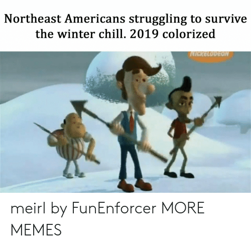 Chill, Dank, and Memes: Northeast Americans struggling to survive  the winter chill. 2019 colorized meirl by FunEnforcer MORE MEMES
