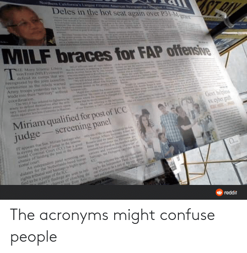 "Reddit, Braces, and Unity: Northern Cahforis's Lar  Aerican Ne  Deles in the hot seat again over P31-Mgrant  Filigi  STE  MILF braces for FAP offensive  HE More Isiame Libers  on Fron (M1LF) d  defend it camps  recognized by the joint cefim  commitee s the rebels wamed  Amy toops yesterday no to in-  trude into their ""terriory"" withou  that are  coordination.  The MIL be  dy tdeled themstees aher he  ary hared plaes cd p  inl lenles wr  Majid we  Govt belples  Vs. cyber g  Miriam qualified for post of ICC  judge -screening panel  IT sppears that Sen Man Ser  is eyeing the post of judge in the loerne  tional Crminal Coun (CO he a pod  chance of landing the po in dhe deta as  tional court  An independen panel acroening can  didates for the Netherlandsbad buman Sutiag e r  nghts tributal sod Santiago is hily qu  hed to be a judge of dhe ICC  phondon e  nd hs he  a  P.  oel's findings are seen to bel.  ances of chinching the  e fon Anie  ng by e indndens  unity leag  O reddit The acronyms might confuse people"