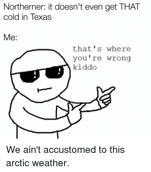 Texas, Weather, and Cold: Northerner: it doesn't even get THAT  cold in Texas  Me:  that's where  you re wrong  kiddo We ain't accustomed to this arctic weather.