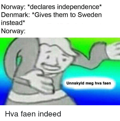 Denmark, Indeed, and Norway: Norway: *declares independence*  Denmark: *Gives them to Sweden  instead  Norway:  Unnskyld meg hva faen Hva faen indeed