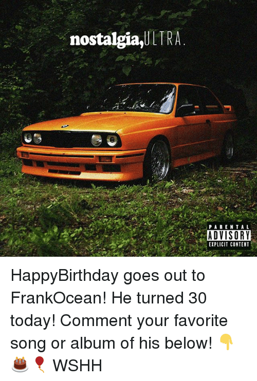 Memes, Nostalgia, and Parental Advisory: nostalgia,ULT  PARENTAL  ADVISORY  EXPLICIT CONTENT HappyBirthday goes out to FrankOcean! He turned 30 today! Comment your favorite song or album of his below! 👇🎂🎈 WSHH