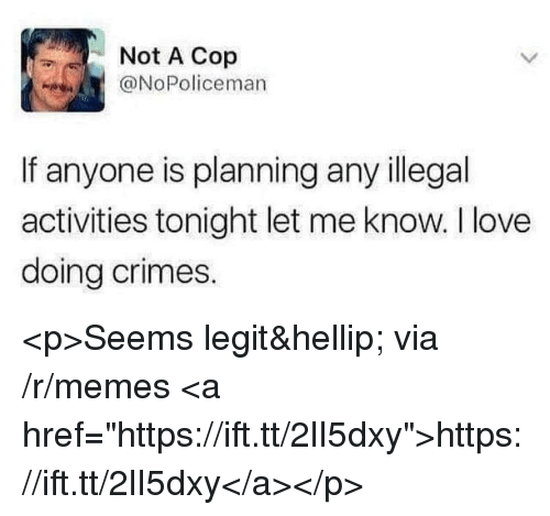 "Love, Memes, and Via: Not A Cop  @NoPoliceman  If anyone is planning any illegal  activities tonight let me know. I love  doing crimes. <p>Seems legit… via /r/memes <a href=""https://ift.tt/2lI5dxy"">https://ift.tt/2lI5dxy</a></p>"