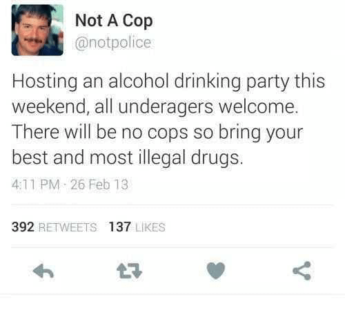 Drinking, Drugs, and Party: Not A Cop  @notpolice  Hosting an alcohol drinking party this  weekend, all underagers welcome.  There will be no cops so bring your  best and most illegal drugs.  4:11 PM 26 Feb 13  392 RETWEETS 137 LIKES  t7