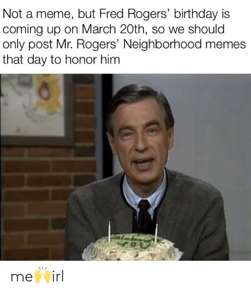 Not A Meme But Fred Rogers Birthday Is Coming Up On March 20th So We Should Only Post Mr Rogers Neighborhood Memes That Day To Honor Him Me Irl Birthday Meme On