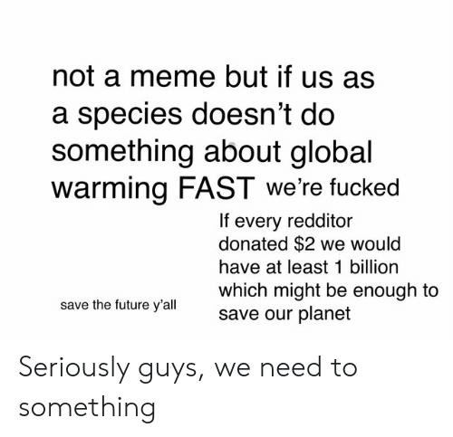 Future, Global Warming, and Meme: not a meme but if us as  a species doesn't do  something about global  warming FAST we're fucked  If every redditor  donated $2 we would  have at least 1 billion  which might be enough to  save our planet  save the future y'all Seriously guys, we need to something