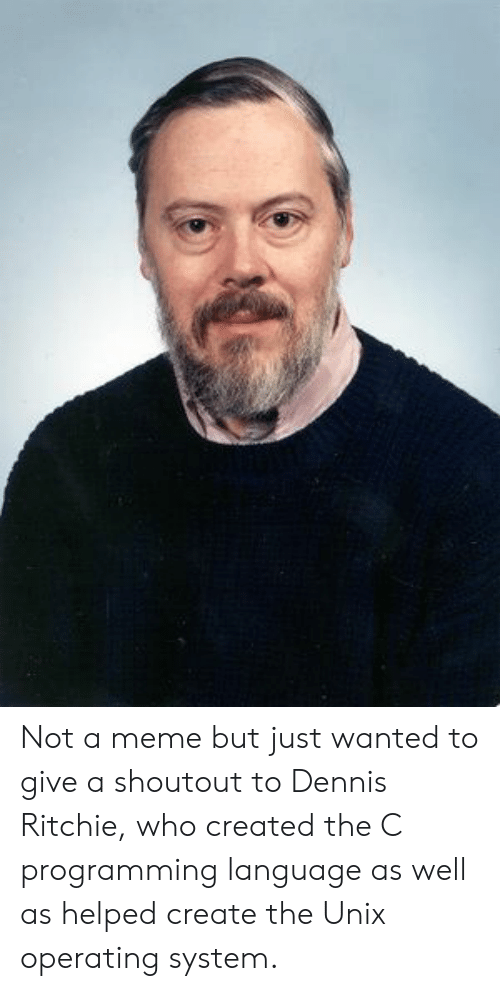 Meme, Programming, and Unix: Not a meme but just wanted to give a shoutout to Dennis Ritchie, who created the C programming language as well as helped create the Unix operating system.