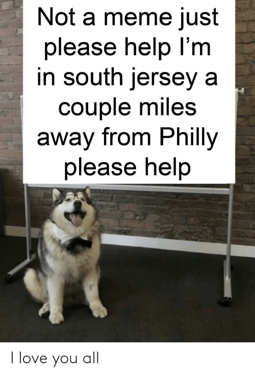 Love, Meme, and I Love You: Not a meme just  please help I'm  in south jersey a  couple miles  away from Philly  please help I love you all