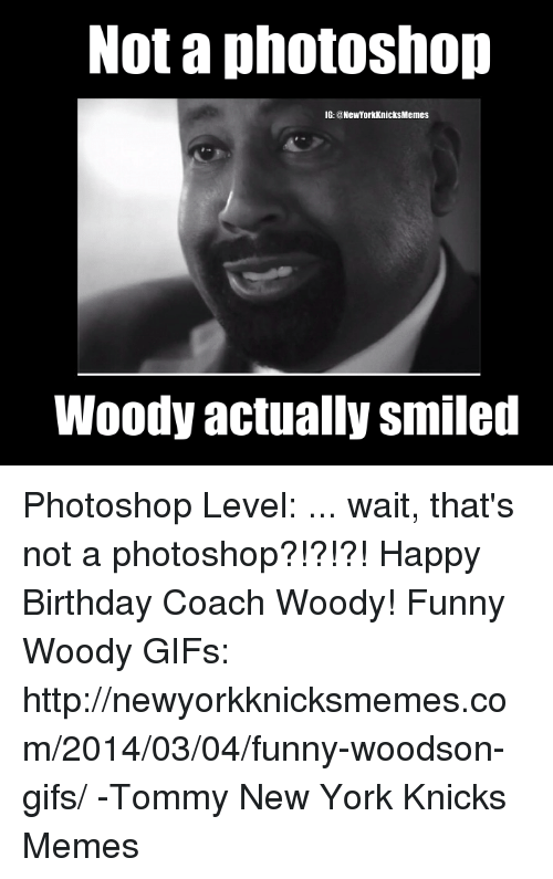 not a photoshop ig newyork knicksmemes woody actually smiled photoshop 18154869 ✅ 25 best memes about funny happy birthday meme funny happy