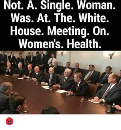 Memes, White House, and House: Not. A. Single. Woman.  Was. At. The. White.  House. Meeting. On.  Women's. Health. 😡