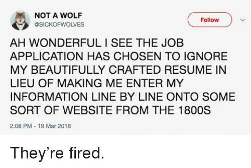 Memes, Information, and Resume: NOT A WOLF  @SICKOFWOLVES  Follow  AH WONDERFULI SEE THE JOB  APPLICATION HAS CHOSEN TO IGNORE  MY BEAUTIFULLY CRAFTED RESUME IN  LIEU OF MAKING ME ENTER MY  INFORMATION LINE BY LINE ONTO SOME  SORT OF WEBSITE FROM THE 1800S  2:08 PM 19 Mar 2018 They're fired.