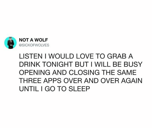 Dank, Go to Sleep, and Love: NOT A WOLF  @SICKOFWOLVES  LISTEN I WOULD LOVE TO GRAB A  DRINK TONIGHT BUT I WILL BE BUSY  OPENING AND CLOSING THE SAME  THREE APPS OVER AND OVER AGAIN  UNTIL I GO TO SLEEP