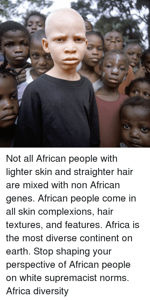 Memes, Diversity, and 🤖: Not all African people with lighter skin and straighter hair are mixed with non African genes. African people come in all skin complexions, hair textures, and features. Africa is the most diverse continent on earth. Stop shaping your perspective of African people on white supremacist norms. Africa diversity
