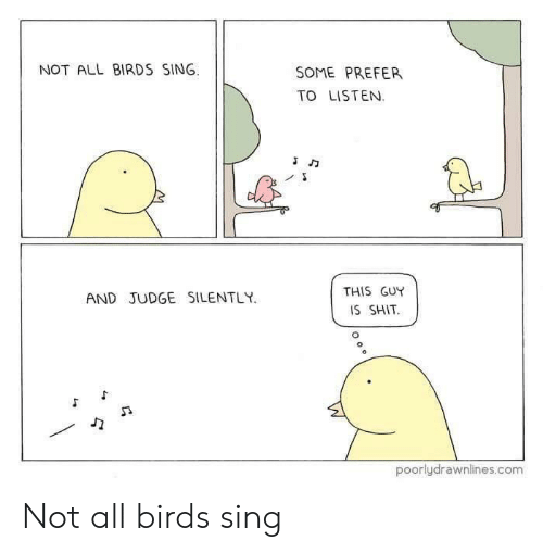 Reddit, Shit, and Birds: NOT ALL BIRDS SING.  SOME PREFER  TO LISTEN.  THIS GUY  IS SHIT  AND JUDGE SILENTLY  poorlydrawnlines.com Not all birds sing