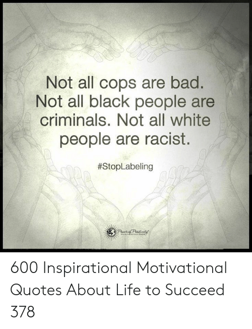 Bad, Life, and White People: Not all cops are bad.  Not all black people are  criminals. Not all white  people are racist.  600 Inspirational Motivational Quotes About Life to Succeed 378