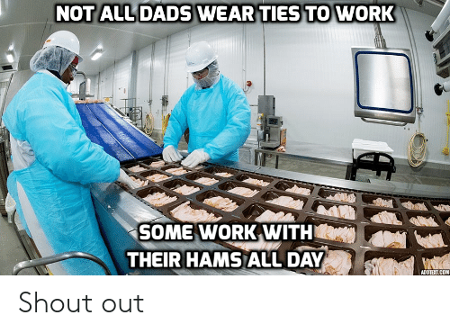 Funny, Work, and Com: NOT ALL DADS WEAR TIES TO WORK  SOME WORK WITH  THEIR HAMS ALL DAY  ADDTEXT.COM Shout out