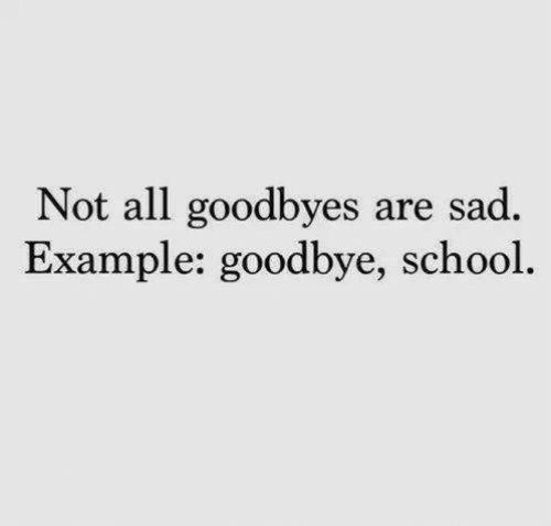 School, Sad, and All: Not all goodbyes are sad.  Example: goodbye, school