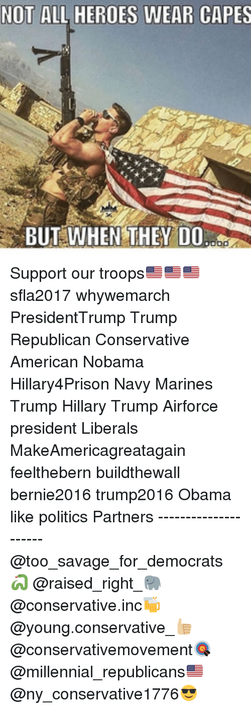 Memes, 🤖, and Cape: NOT ALL HEROES WEAR CAPES  BUT WHEN THEY DO  ood Support our troops🇺🇸🇺🇸🇺🇸 sfla2017 whywemarch PresidentTrump Trump Republican Conservative American Nobama Hillary4Prison Navy Marines Trump Hillary Trump Airforce president Liberals MakeAmericagreatagain feelthebern buildthewall bernie2016 trump2016 Obama like politics Partners --------------------- @too_savage_for_democrats🐍 @raised_right_🐘 @conservative.inc🍻 @young.conservative_👍🏼 @conservativemovement🎯 @millennial_republicans🇺🇸 @ny_conservative1776😎