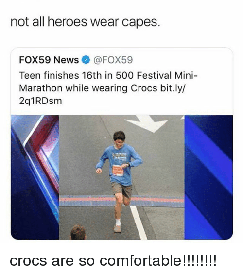 Comfortable, Crocs, and Memes: not all heroes wear capes.  FOX59 News@FOX59  Teen finishes 16th in 500 Festival Mini-  Marathon while wearing Crocs bit.ly/  2q1RDsm crocs are so comfortable!!!!!!!!