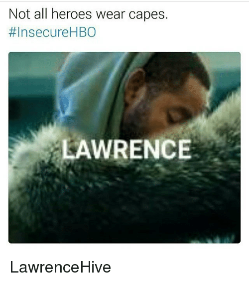 Hbo, Memes, and Heroes: Not all heroes wear capes.  #Insecure HBO  LAWRENCE LawrenceHive