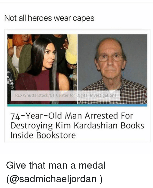 Funny, Kim Kardashian, and Meme: Not all heroes wear capes  RExShutterstock/CT Center for Digital Investigations  74-Year-old Man Arrested For  Destroying Kim Kardashian Books  Inside Bookstore Give that man a medal (@sadmichaeljordan )