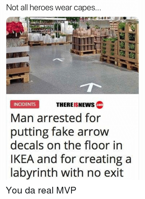 Fake, Ikea, and Memes: Not all heroes wear capes  THEREISNEWS c  INGIDENTS  Man arrested for  putting fake arrow  decals on the floor in  IKEA and for creating a  labyrinth with no exit You da real MVP