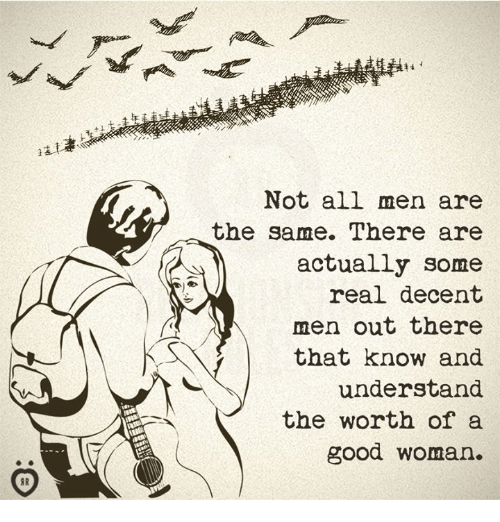 Good, Woman, and All: Not all men are  the same. There are  actually some  real decent  men out there  that know and  understand  the worth of a  good woman.