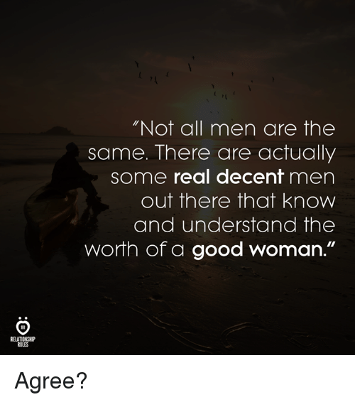 """Good, Woman, and All: Not all men are the  same. There are actually  some real decent men  out there that know  and understand the  worth of a good woman.""""  RELATIONSHIP  RULES Agree?"""