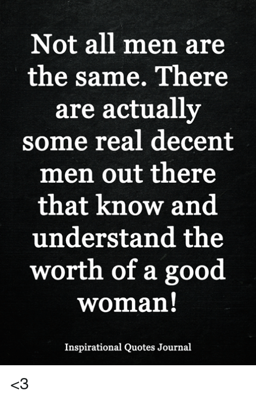 Not All Men Are The Same There Are Actually Some Real Decent Men Out Best Inspirational Quotes For Men