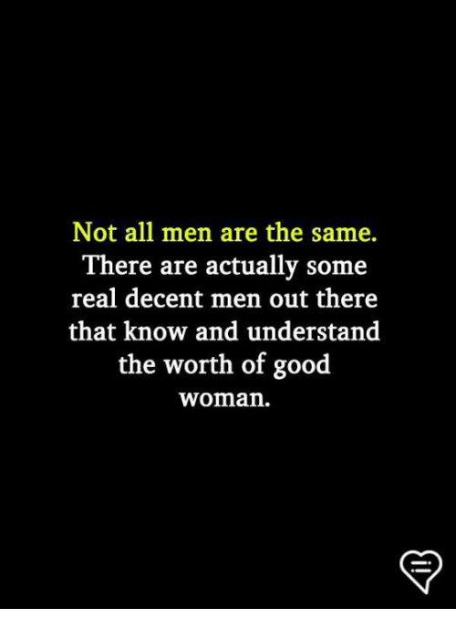 Memes, Good, and 🤖: Not all men are the same.  There are actually some  real decent men out there  that know and understand  the worth of good  woman.
