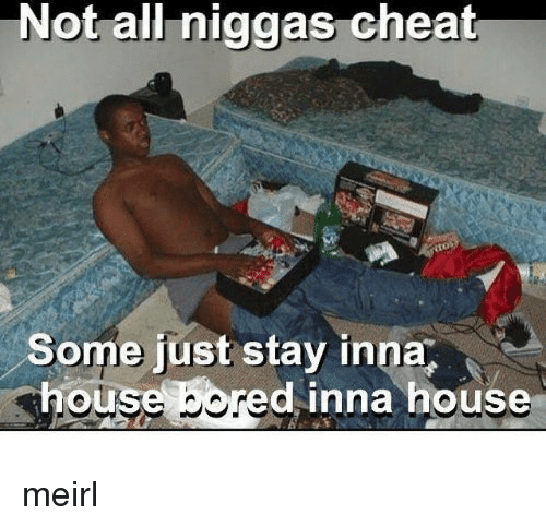 House, Irl, and MeIRL: Not all niggas cheat  Some just stay inna  ou  dinna house