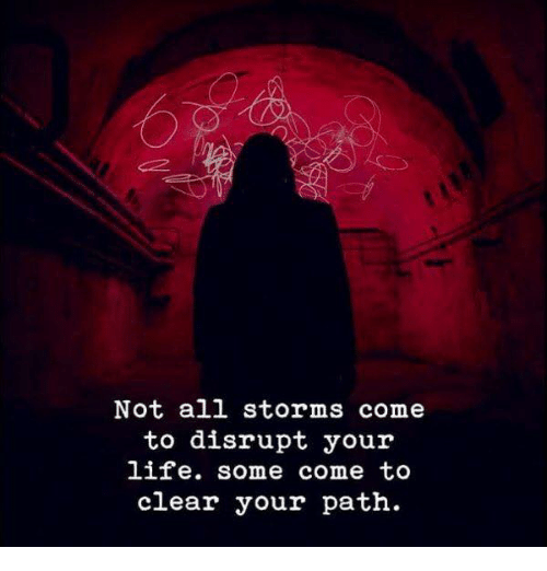 Life, All, and Clear: Not all storms come  to disrupt your  life. some come to  clear your path.