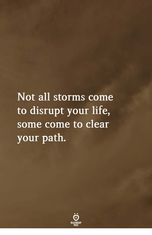 Life, All, and Clear: Not all storms come  to disrupt your life,  some come to clear  your path.