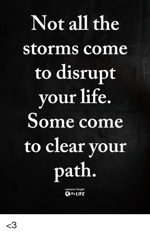 Life, Memes, and All The: Not all the  storms come  to disrupt  your life  Some come  to clear your  path  Lessons Taught  ByLIFE <3