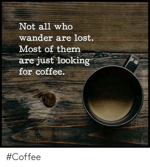 Not All Wh0 Wander Are Lost Most of Them Are Just Looking for ... #coffeeBreath