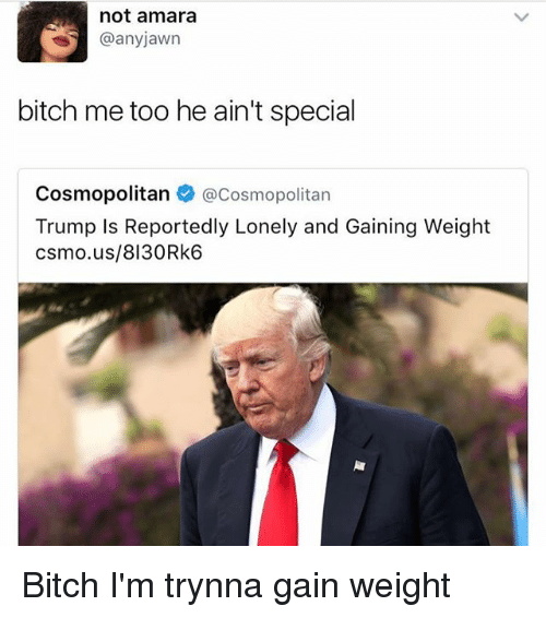 Bitch, Cosmopolitan, and Trump: not amara  @anyjawn  bitch me too he ain't special  Cosmopolitan @Cosmopolitan  Trump Is Reportedly Lonely and Gaining Weight  csmo.us/8130Rk6 Bitch I'm trynna gain weight