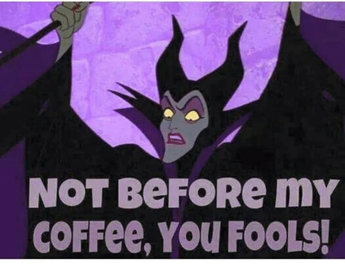 Coffee, You, and Fools: NOT BEFORе mY  COFFEE, YOU FOOLS!