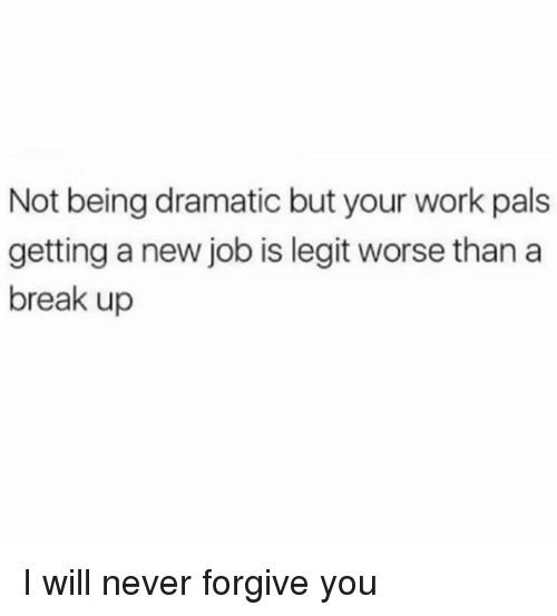Dank, Work, and Break: Not being dramatic but your work pals  getting a new job is legit worse than a  break up I will never forgive you