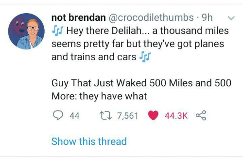 Cars, Got, and Planes: not brendan @crocodilethumbs · 9h  S Hey there Delilah... a thousand miles  seems pretty far but they've got planes  and trains and cars  Guy That Just Waked 500 Miles and 500  More: they have what  27 7,561  44.3K  44  Show this thread