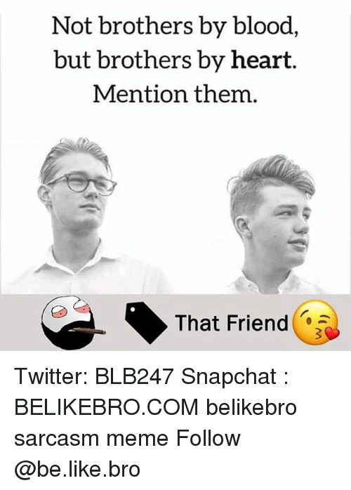 Be Like, Meme, and Memes: Not brothers by blood,  but brothers by heart.  Mention them.  That Friend Twitter: BLB247 Snapchat : BELIKEBRO.COM belikebro sarcasm meme Follow @be.like.bro