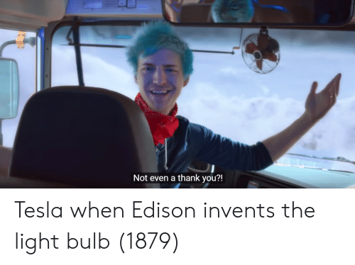 Thank You, Edison, and Tesla: Not even a thank you?! Tesla when Edison invents the light bulb (1879)