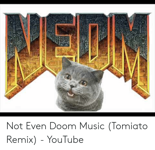 Not Even Doom Music Tomiato Remix - YouTube | Music Meme on ME ME