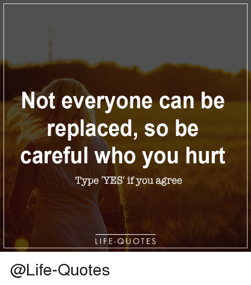 Not Everyone Can Be Replaced So Be Careful Who You Hurt Type Yes If
