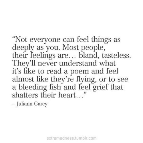 """Tumblr, Fish, and Heart: """"Not everyone can feel things as  deeply as you. Most people,  their feelings are... bland, tasteless.  They'll never understand what  it's like to read a poem and feel  almost like they're flying, or to see  a bleeding fish and feel grief that  shatters their heart...""""  -Juliann Garey  extramadness.tumblr.com"""