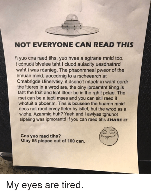 Anaconda, Dank, and Huh: NOT EVERYONE CAN READ THIS  fi yuo cna raed tihs, yuo hvae a sgtrane mnid too.  l cdnuolt blveiee taht I cluod aulaclty uesdnatnrd  waht I was rdanieg. The phaonmneal pweor of the  hmuan mnid, aoccdrnig to a rscheearch at  Cmabrigde Uinervtisy, it dseno't mtaetr in waht oerdr  the Itteres in a wrod are, the olny iproamtnt tihng is  taht the frsit and Isat Itteer be in the rghit pclae. The  rset can be a taotl mses and you can sitl raed it  whotuit a pboerlm. Tihs is bcuseae the huamn mnid  deos not raed ervey Iteter by istlef, but the wrod as a  wlohe. Azanmig huh? Yaeh and I awlyas tghuhot  slpeling was ipmorantt! If you can raed tihs SHARE IT  Cna yuo raed tihs?  Olny 55 plepoe out of 100 can. My eyes are tired.
