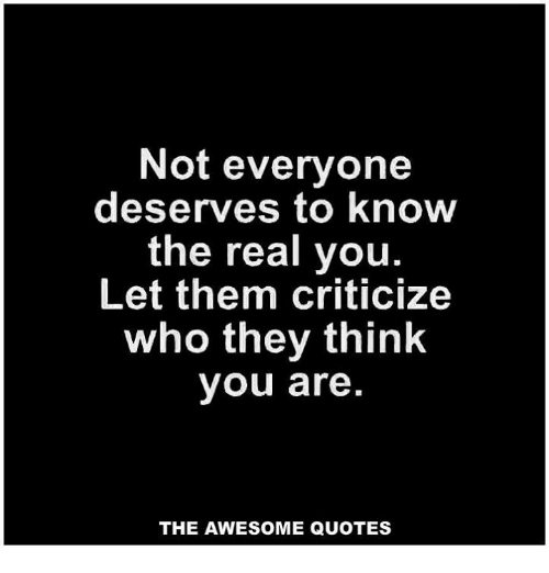 Not Everyone Deserves To Know The Real You Let Them Criticize Who