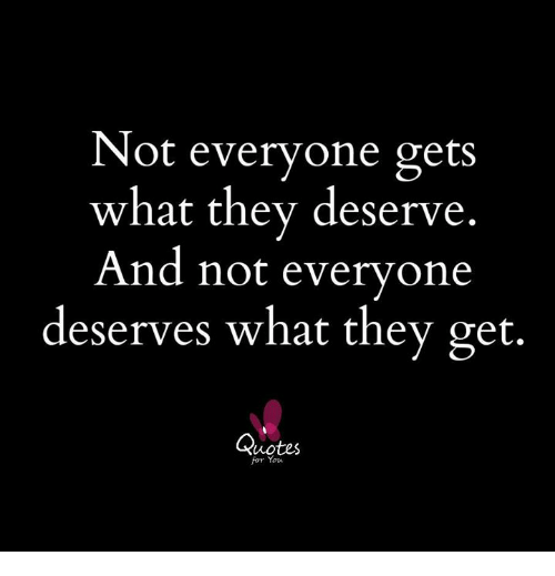 Not Everyone Gets What They Deserve And Not Everyone Deserves What