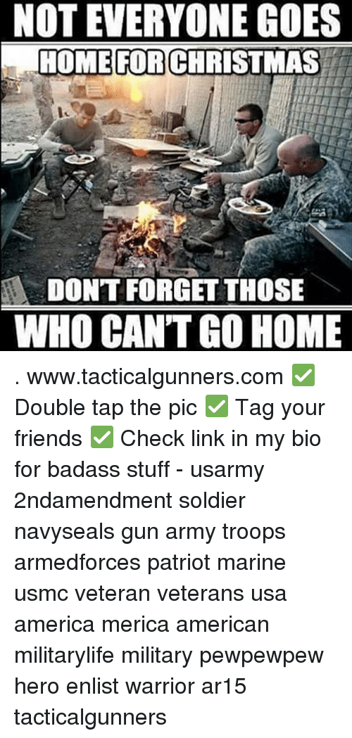 America, Christmas, and Friends: NOT EVERYONE GOES  HOME FOR CHRISTMAS  DONT FORGET THOSE  WHO CAN'T GO HOME . www.tacticalgunners.com ✅ Double tap the pic ✅ Tag your friends ✅ Check link in my bio for badass stuff - usarmy 2ndamendment soldier navyseals gun army troops armedforces patriot marine usmc veteran veterans usa america merica american militarylife military pewpewpew hero enlist warrior ar15 tacticalgunners